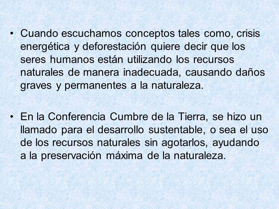 Cuando escuchamos conceptos tales como, crisis energética y deforestación quiere decir que los seres humanos están utilizando los recursos naturales d