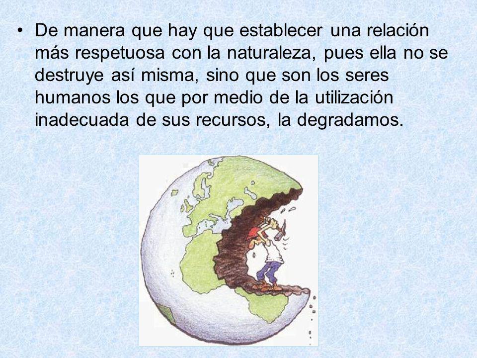 De manera que hay que establecer una relación más respetuosa con la naturaleza, pues ella no se destruye así misma, sino que son los seres humanos los