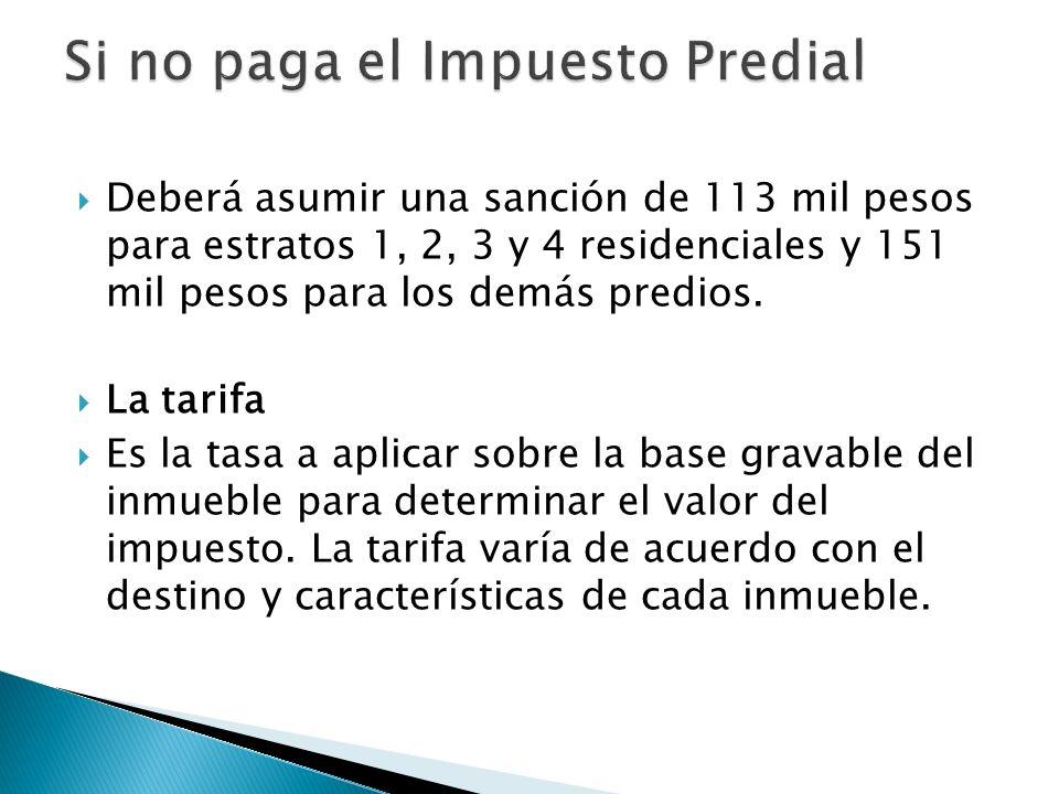 Deberá asumir una sanción de 113 mil pesos para estratos 1, 2, 3 y 4 residenciales y 151 mil pesos para los demás predios. La tarifa Es la tasa a apli