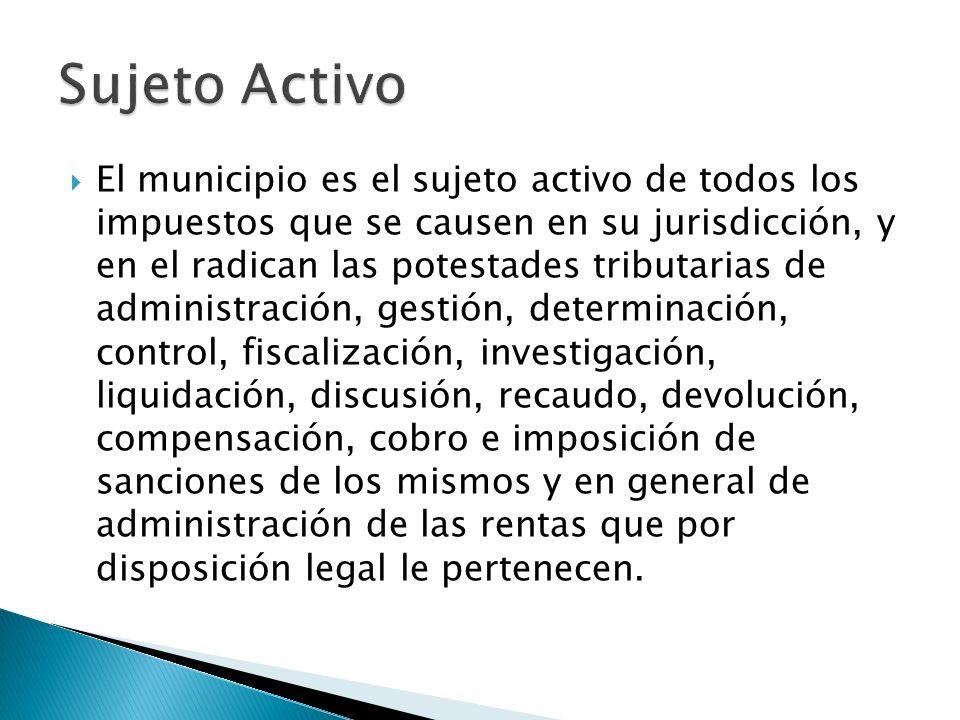 El municipio es el sujeto activo de todos los impuestos que se causen en su jurisdicción, y en el radican las potestades tributarias de administración