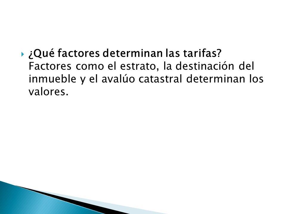 ¿Qué factores determinan las tarifas? Factores como el estrato, la destinación del inmueble y el avalúo catastral determinan los valores.