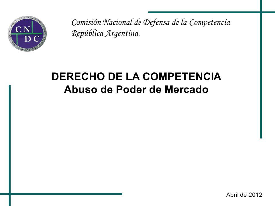 Comisión Nacional de Defensa de la Competencia República Argentina. Abril de 2012 DERECHO DE LA COMPETENCIA Abuso de Poder de Mercado