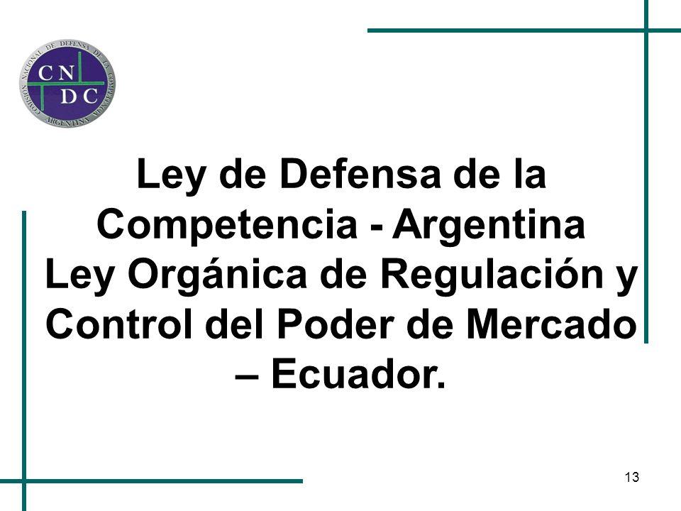 13 Ley de Defensa de la Competencia - Argentina Ley Orgánica de Regulación y Control del Poder de Mercado – Ecuador.