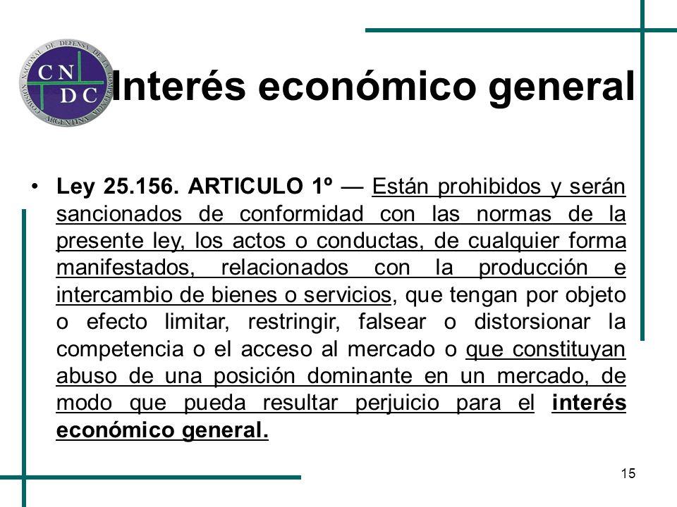 15 Interés económico general Ley 25.156. ARTICULO 1º Están prohibidos y serán sancionados de conformidad con las normas de la presente ley, los actos