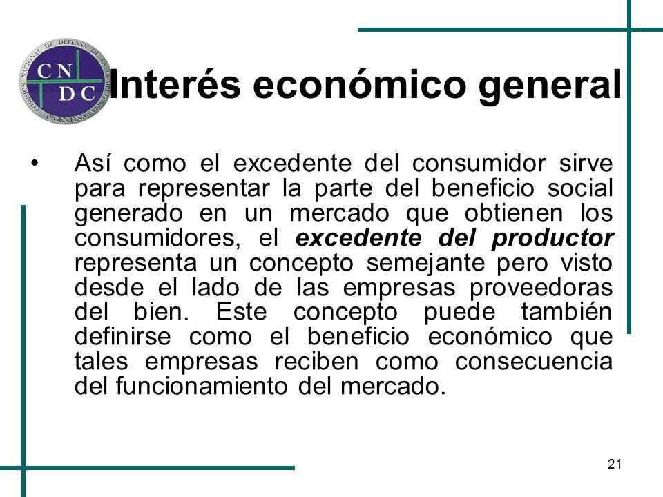 21 Interés económico general Así como el excedente del consumidor sirve para representar la parte del beneficio social generado en un mercado que obti