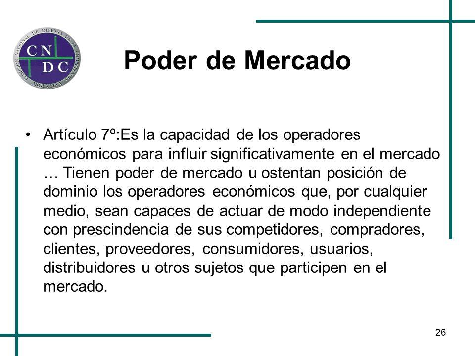 26 Poder de Mercado Artículo 7º:Es la capacidad de los operadores económicos para influir significativamente en el mercado … Tienen poder de mercado u