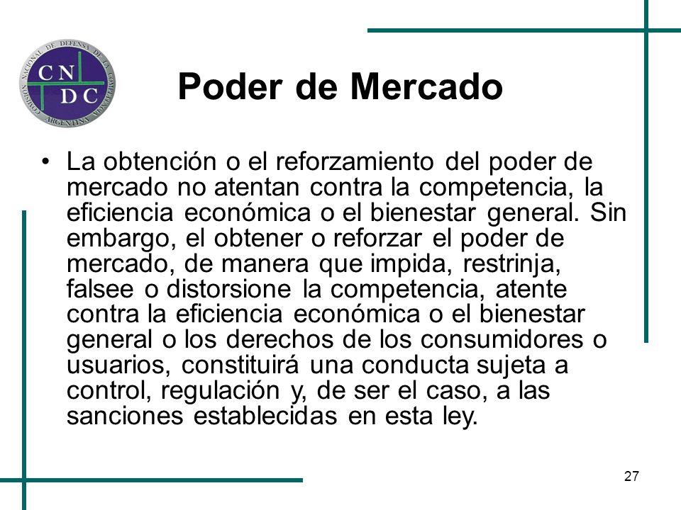 27 Poder de Mercado La obtención o el reforzamiento del poder de mercado no atentan contra la competencia, la eficiencia económica o el bienestar gene