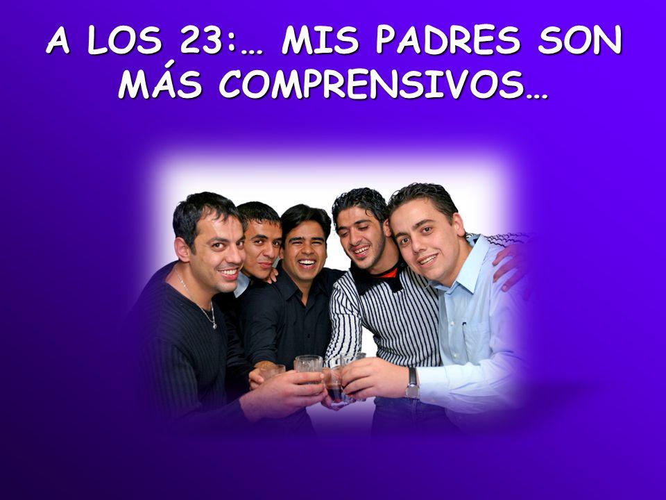 A LOS 23:… MIS PADRES SON MÁS COMPRENSIVOS…