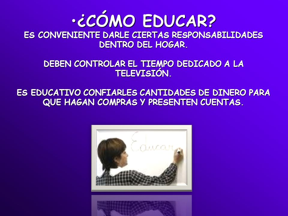 ¿CÓMO EDUCAR? ES CONVENIENTE DARLE CIERTAS RESPONSABILIDADES DENTRO DEL HOGAR. DEBEN CONTROLAR EL TIEMPO DEDICADO A LA TELEVISIÓN. ES EDUCATIVO CONFIA