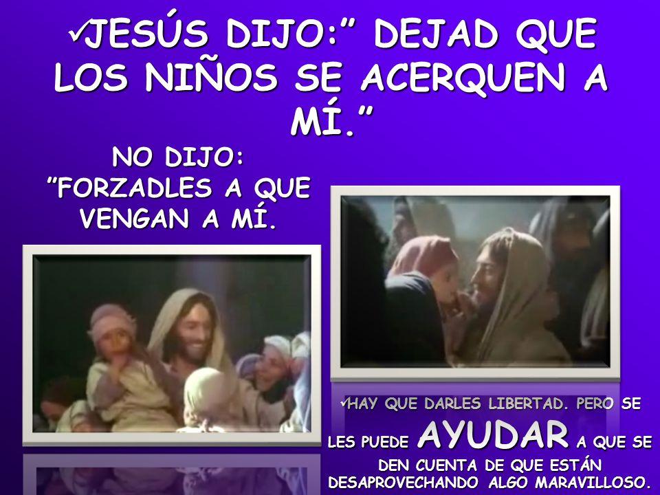 JESÚS DIJO: DEJAD QUE LOS NIÑOS SE ACERQUEN A MÍ. NO DIJO: FORZADLES A QUE VENGAN A MÍ. HAY QUE DARLES LIBERTAD. PERO SE LES PUEDE AYUDAR A QUE SE DEN