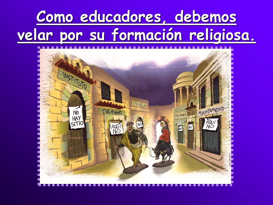 Como educadores, debemos velar por su formación religiosa.