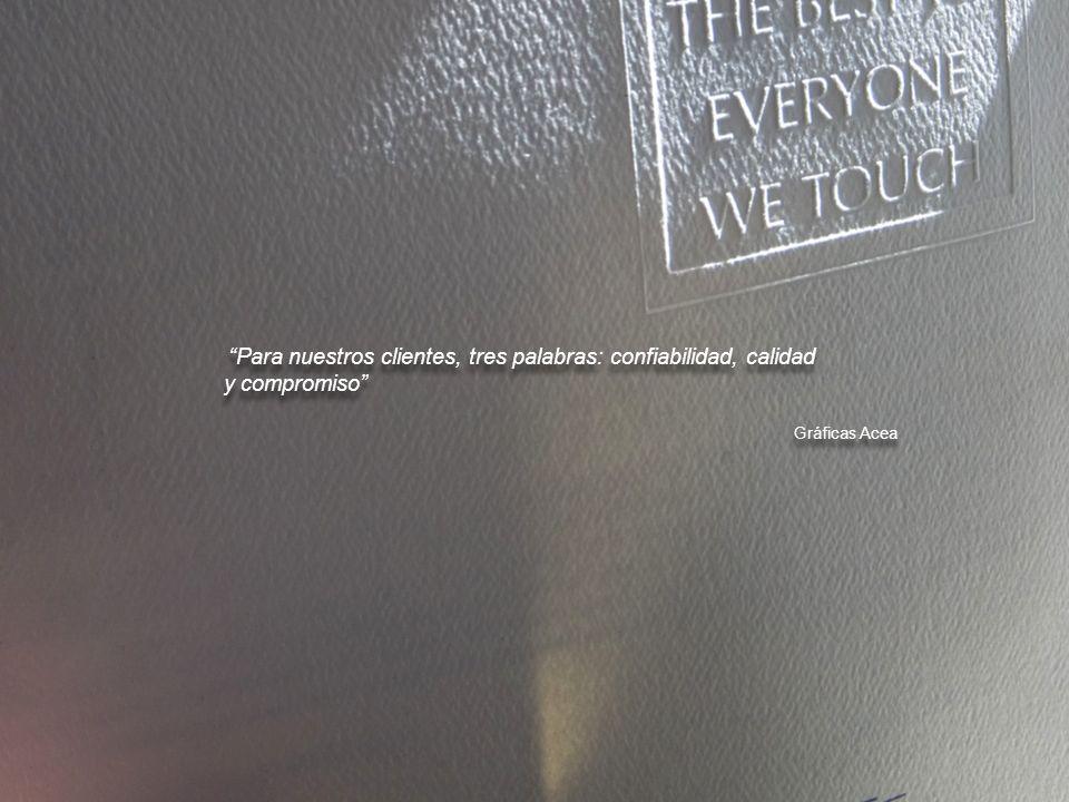 Para nuestros clientes, tres palabras: confiabilidad, calidad y compromiso Gráficas Acea Para nuestros clientes, tres palabras: confiabilidad, calidad