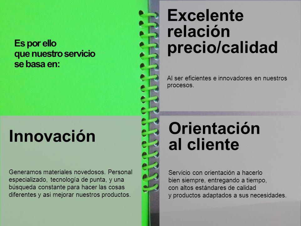 Es por ello que nuestro servicio se basa en: Orientación al cliente Innovación Generamos materiales novedosos. Personal especializado, tecnología de p