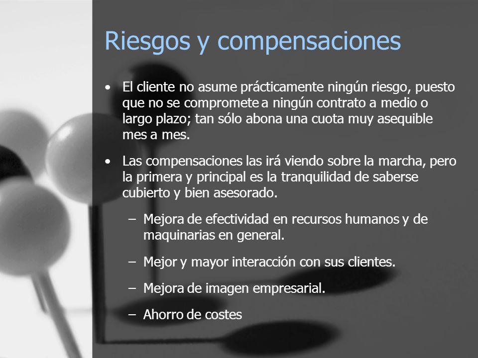 Riesgos y compensaciones El cliente no asume prácticamente ningún riesgo, puesto que no se compromete a ningún contrato a medio o largo plazo; tan sólo abona una cuota muy asequible mes a mes.