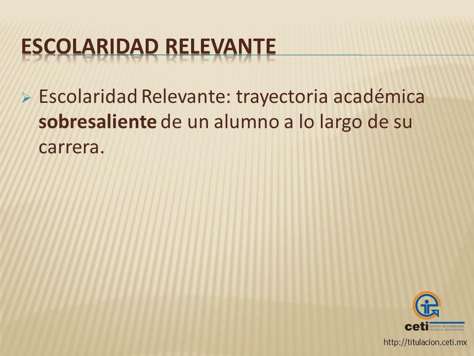 http://titulacion.ceti.mx Escolaridad Relevante: trayectoria académica sobresaliente de un alumno a lo largo de su carrera.