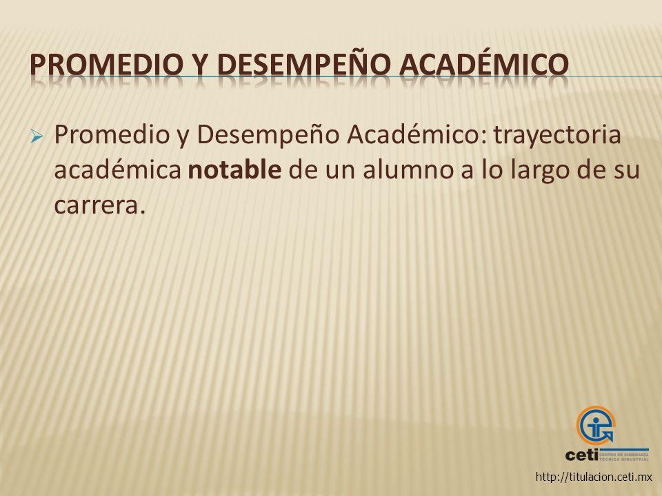 http://titulacion.ceti.mx Promedio y Desempeño Académico: trayectoria académica notable de un alumno a lo largo de su carrera.