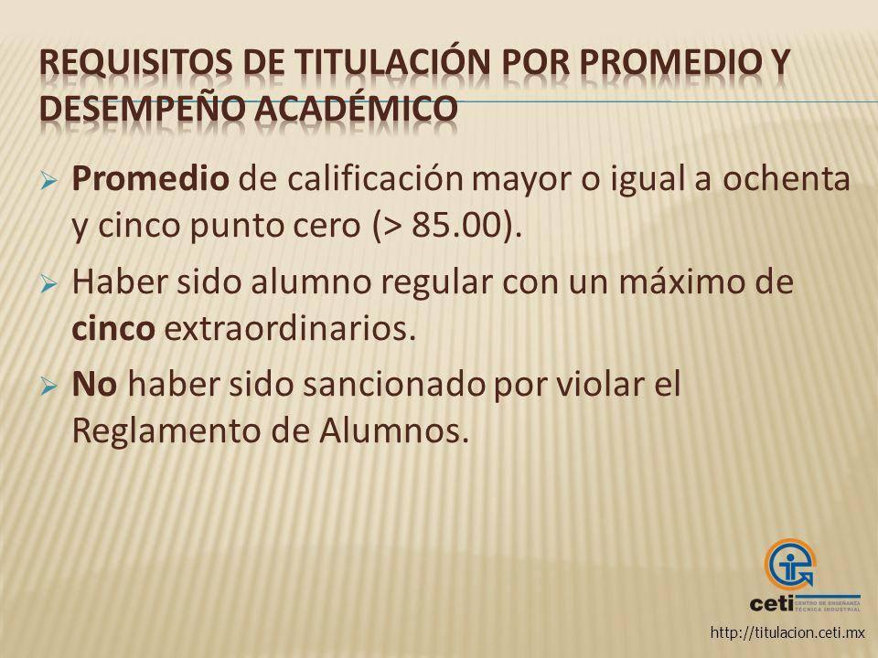 http://titulacion.ceti.mx Promedio de calificación mayor o igual a ochenta y cinco punto cero (> 85.00). Haber sido alumno regular con un máximo de ci