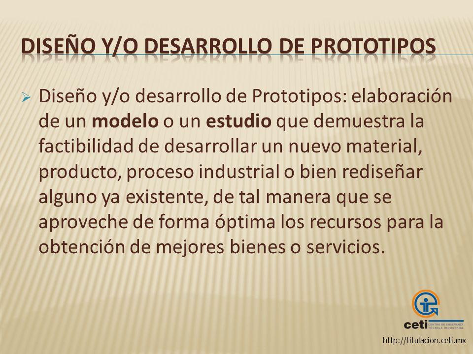http://titulacion.ceti.mx Diseño y/o desarrollo de Prototipos: elaboración de un modelo o un estudio que demuestra la factibilidad de desarrollar un n