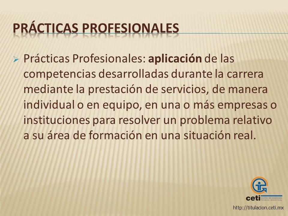 http://titulacion.ceti.mx Prácticas Profesionales: aplicación de las competencias desarrolladas durante la carrera mediante la prestación de servicios