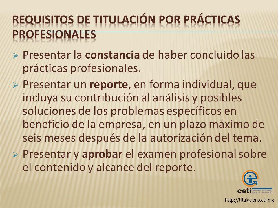 http://titulacion.ceti.mx Presentar la constancia de haber concluido las prácticas profesionales. Presentar un reporte, en forma individual, que inclu