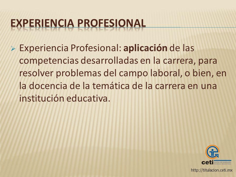 http://titulacion.ceti.mx Experiencia Profesional: aplicación de las competencias desarrolladas en la carrera, para resolver problemas del campo labor