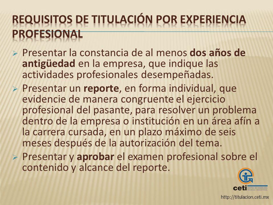 http://titulacion.ceti.mx Presentar la constancia de al menos dos años de antigüedad en la empresa, que indique las actividades profesionales desempeñ