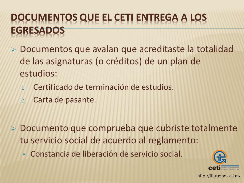 http://titulacion.ceti.mx Documentos que avalan que acreditaste la totalidad de las asignaturas (o créditos) de un plan de estudios: 1. Certificado de