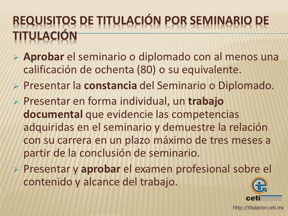 http://titulacion.ceti.mx Aprobar el seminario o diplomado con al menos una calificación de ochenta (80) o su equivalente. Presentar la constancia del