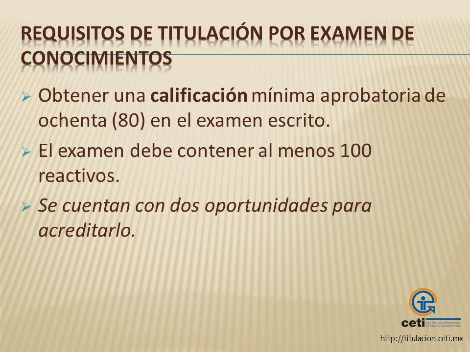 http://titulacion.ceti.mx Obtener una calificación mínima aprobatoria de ochenta (80) en el examen escrito. El examen debe contener al menos 100 react