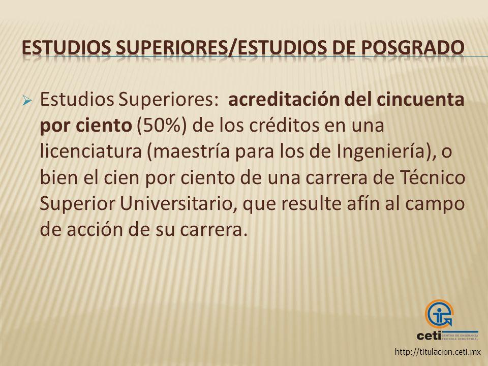 http://titulacion.ceti.mx Estudios Superiores: acreditación del cincuenta por ciento (50%) de los créditos en una licenciatura (maestría para los de I