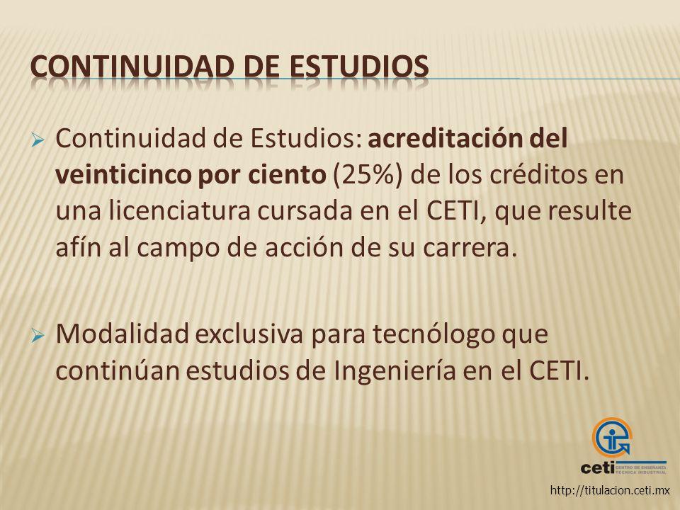 http://titulacion.ceti.mx Continuidad de Estudios: acreditación del veinticinco por ciento (25%) de los créditos en una licenciatura cursada en el CET