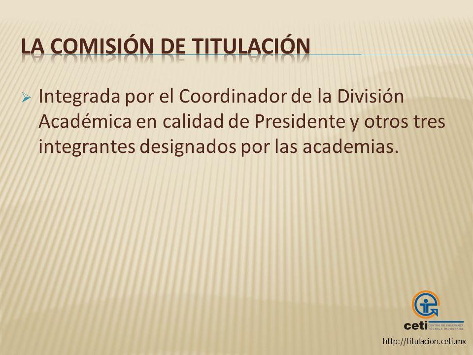 http://titulacion.ceti.mx Integrada por el Coordinador de la División Académica en calidad de Presidente y otros tres integrantes designados por las a