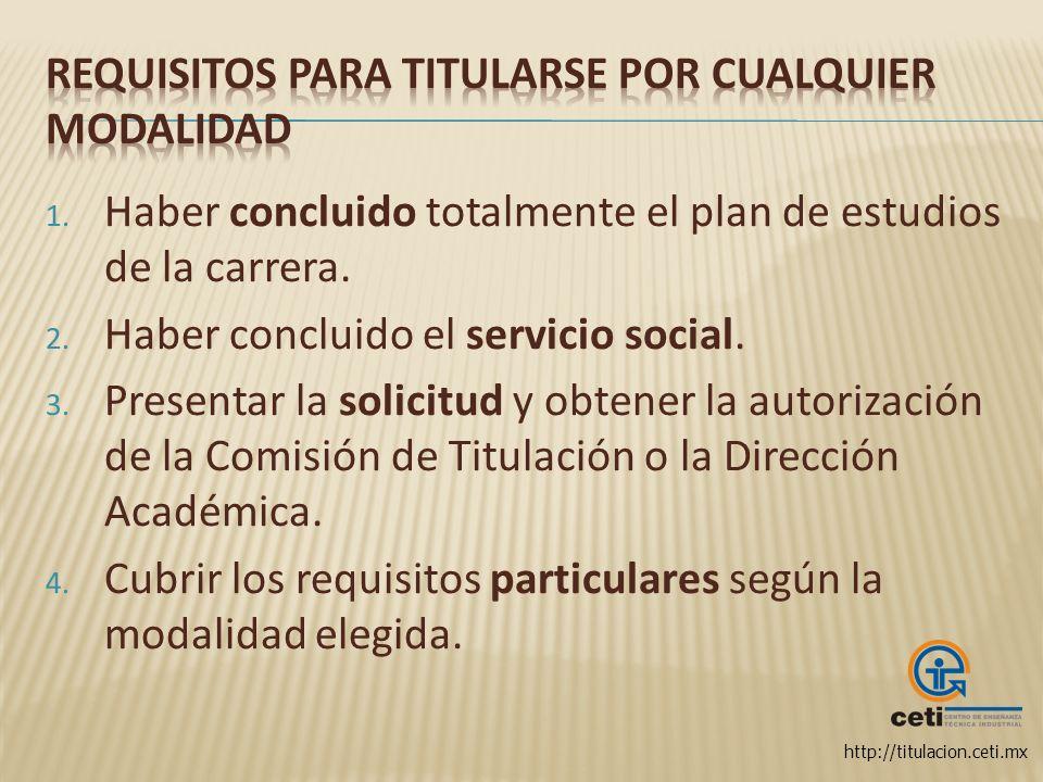http://titulacion.ceti.mx 1. Haber concluido totalmente el plan de estudios de la carrera. 2. Haber concluido el servicio social. 3. Presentar la soli