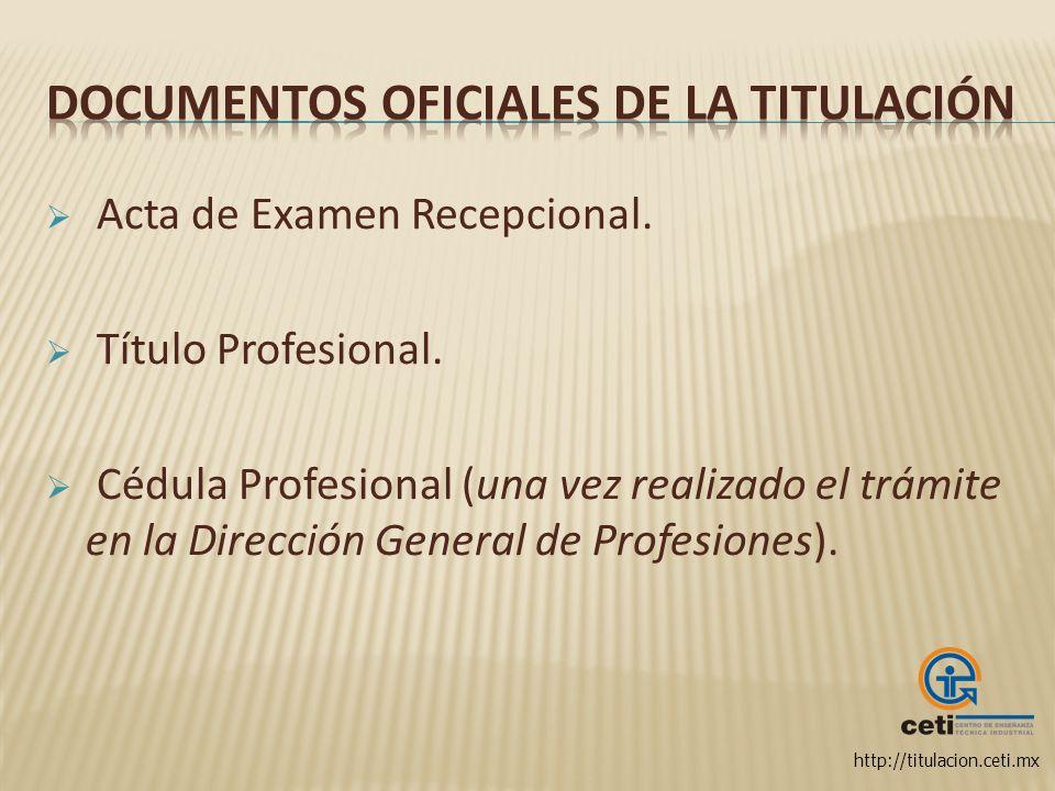 http://titulacion.ceti.mx Acta de Examen Recepcional. Título Profesional. Cédula Profesional (una vez realizado el trámite en la Dirección General de