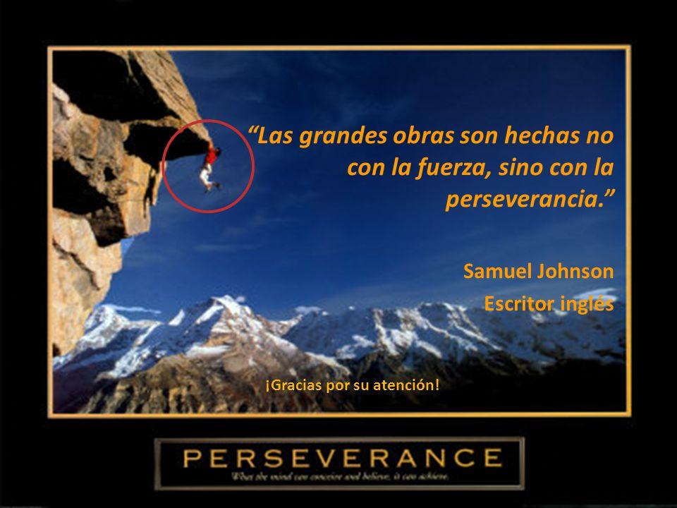 Las grandes obras son hechas no con la fuerza, sino con la perseverancia. Samuel Johnson Escritor inglés ¡Gracias por su atención!