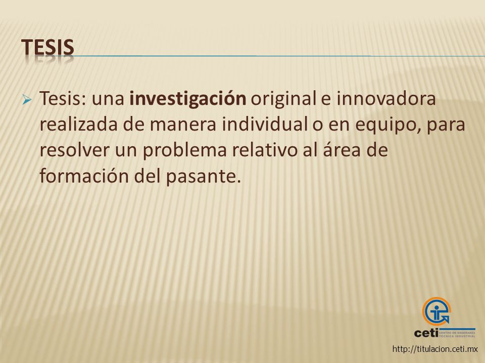 http://titulacion.ceti.mx Tesis: una investigación original e innovadora realizada de manera individual o en equipo, para resolver un problema relativ