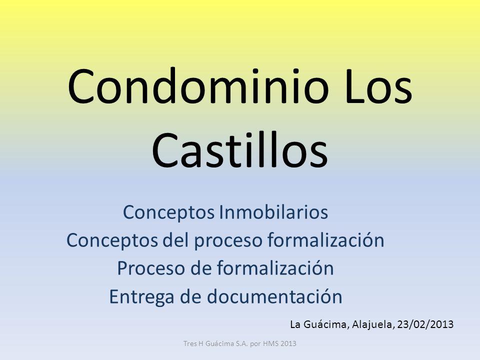 Condominio Los Castillos Conceptos Inmobilarios Conceptos del proceso formalización Proceso de formalización Entrega de documentación La Guácima, Alajuela, 23/02/2013 Tres H Guácima S.A.