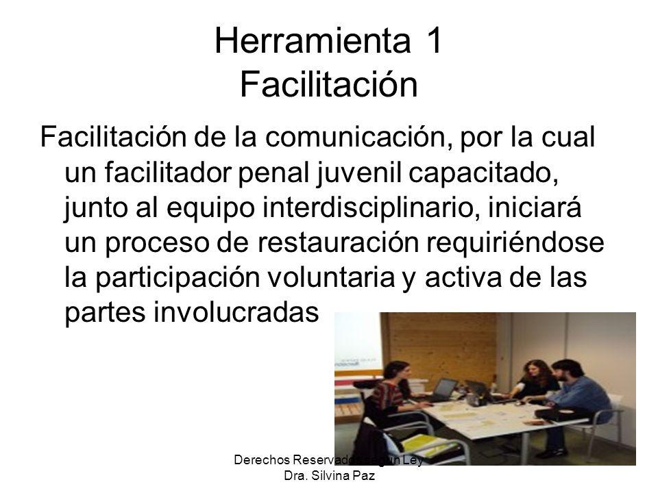 Herramienta 1 Facilitación Facilitación de la comunicación, por la cual un facilitador penal juvenil capacitado, junto al equipo interdisciplinario, iniciará un proceso de restauración requiriéndose la participación voluntaria y activa de las partes involucradas Derechos Reservados segun Ley Dra.