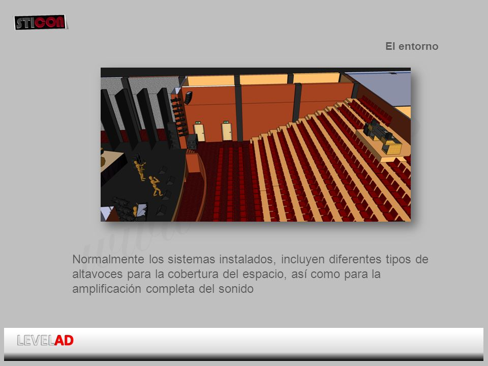 www.sticon.es El entorno Normalmente los sistemas instalados, incluyen diferentes tipos de altavoces para la cobertura del espacio, así como para la amplificación completa del sonido
