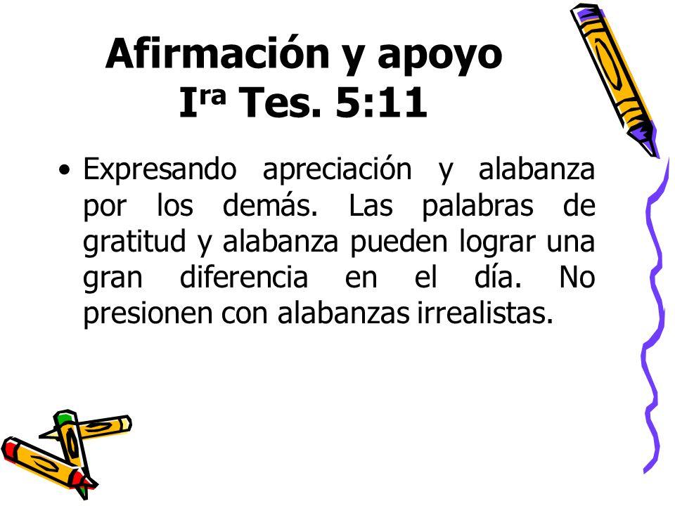 Afirmación y apoyo I ra Tes. 5:11 Expresando apreciación y alabanza por los demás. Las palabras de gratitud y alabanza pueden lograr una gran diferenc