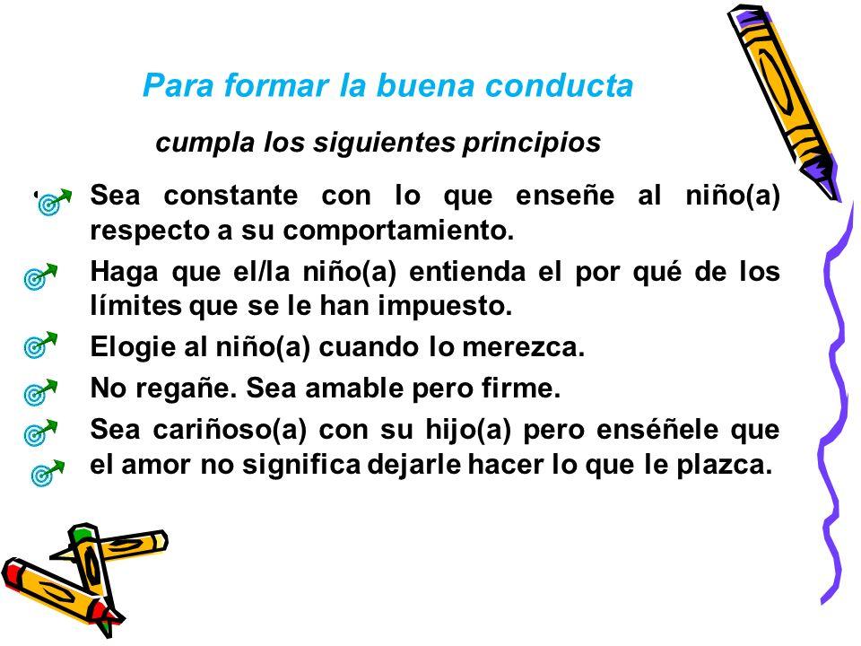 Para formar la buena conducta Sea constante con lo que enseñe al niño(a) respecto a su comportamiento. Haga que el/la niño(a) entienda el por qué de l