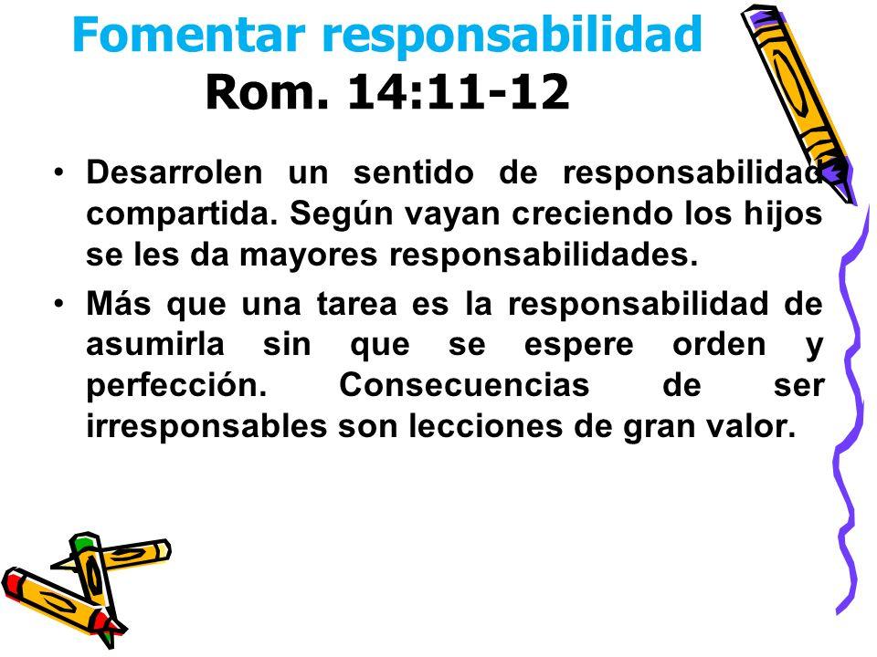 Fomentar responsabilidad Rom. 14:11-12 Desarrolen un sentido de responsabilidad compartida. Según vayan creciendo los hijos se les da mayores responsa