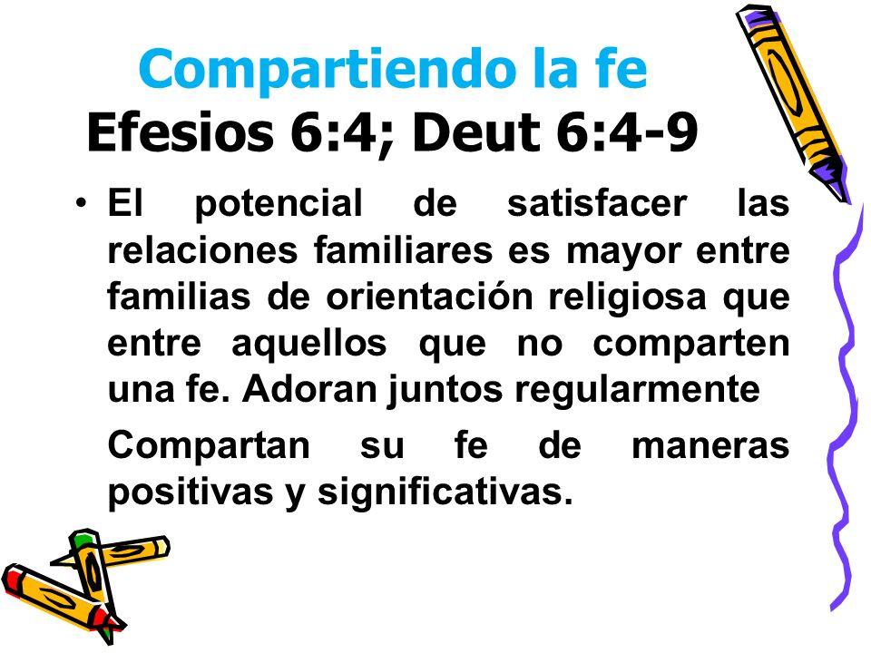 Compartiendo la fe Efesios 6:4; Deut 6:4-9 El potencial de satisfacer las relaciones familiares es mayor entre familias de orientación religiosa que e