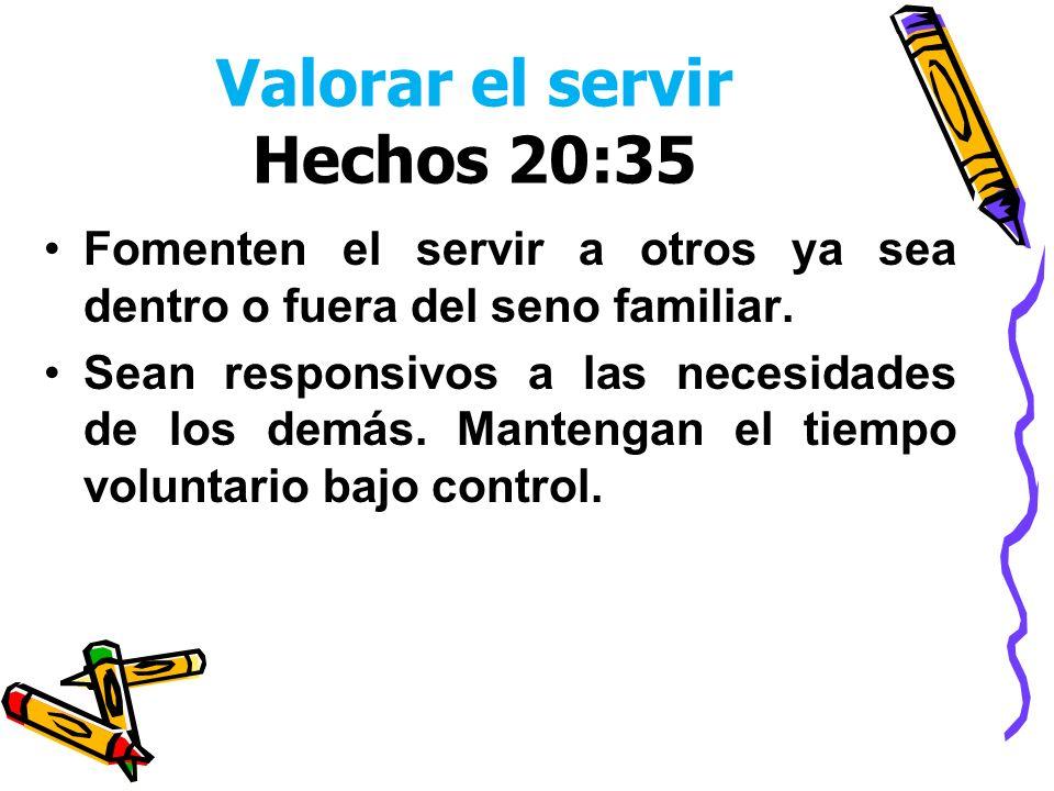 Valorar el servir Hechos 20:35 Fomenten el servir a otros ya sea dentro o fuera del seno familiar. Sean responsivos a las necesidades de los demás. Ma