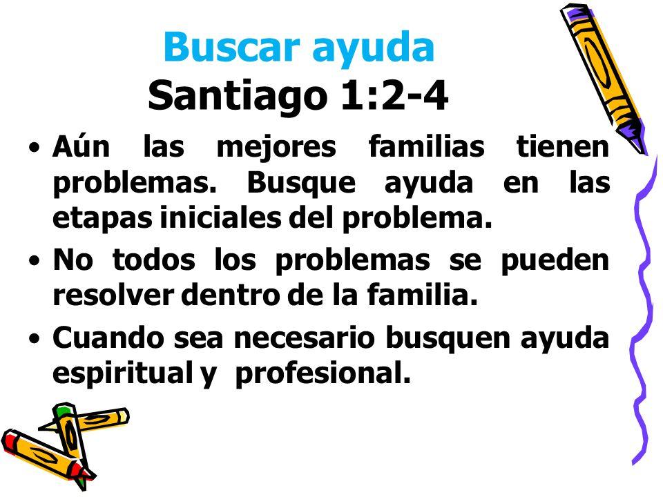 Buscar ayuda Santiago 1:2-4 Aún las mejores familias tienen problemas. Busque ayuda en las etapas iniciales del problema. No todos los problemas se pu