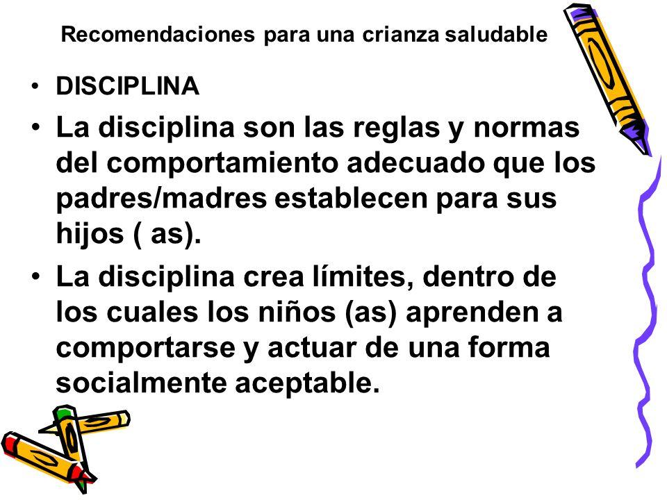 Recomendaciones para una crianza saludable DISCIPLINA La disciplina son las reglas y normas del comportamiento adecuado que los padres/madres establec
