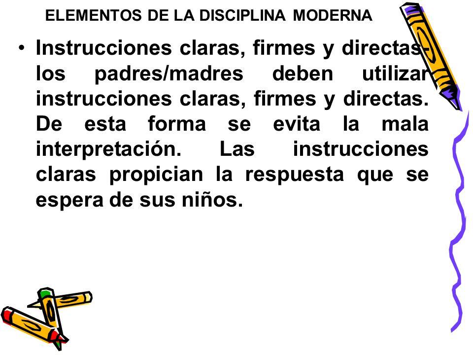 ELEMENTOS DE LA DISCIPLINA MODERNA Instrucciones claras, firmes y directas- los padres/madres deben utilizar instrucciones claras, firmes y directas.