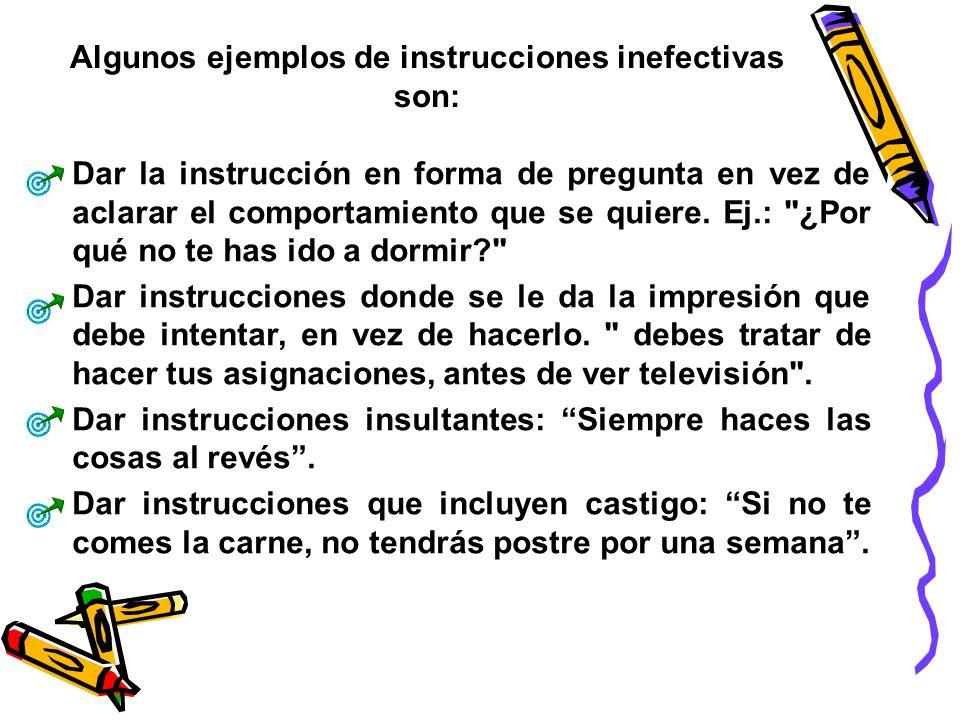 Algunos ejemplos de instrucciones inefectivas son: Dar la instrucción en forma de pregunta en vez de aclarar el comportamiento que se quiere. Ej.: