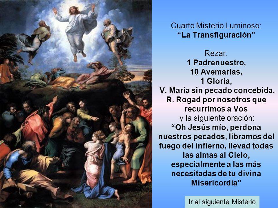 Cuarto Misterio Luminoso: La Transfiguración Rezar: 1 Padrenuestro, 10 Avemarías, 1 Gloria, V. María sin pecado concebida. R. Rogad por nosotros que r