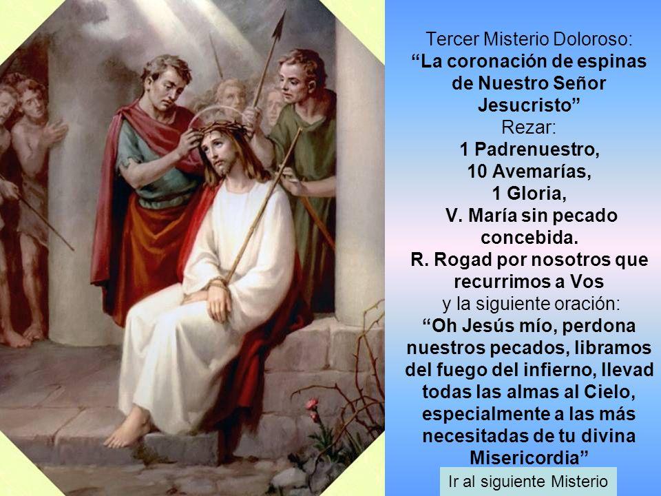 Tercer Misterio Doloroso: La coronación de espinas de Nuestro Señor Jesucristo Rezar: 1 Padrenuestro, 10 Avemarías, 1 Gloria, V. María sin pecado conc